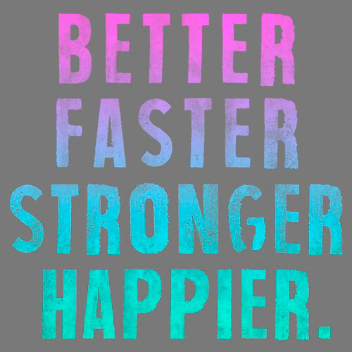 Better. Faster. Stronger. Happier.